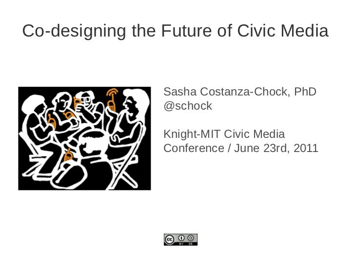 Co-designing the Future of Civic Media                 Sasha Costanza-Chock, PhD                 @schock                 K...