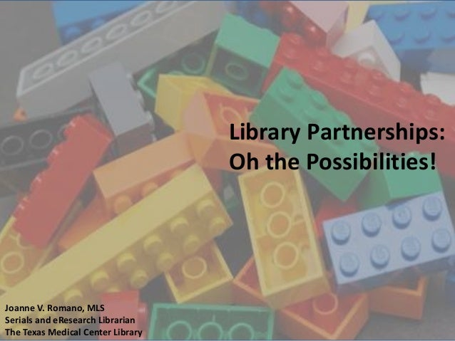 Library Partnerships: Oh the Possibilities!  Joanne V. Romano, MLS Serials and eResearch Librarian The Texas Medical Cente...