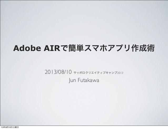 Adobe AIRで簡単スマホアプリ作成術 2013/08/10 サッポロクリエイティブキャンプ2013 Jun Futakawa 13年8月10日土曜日