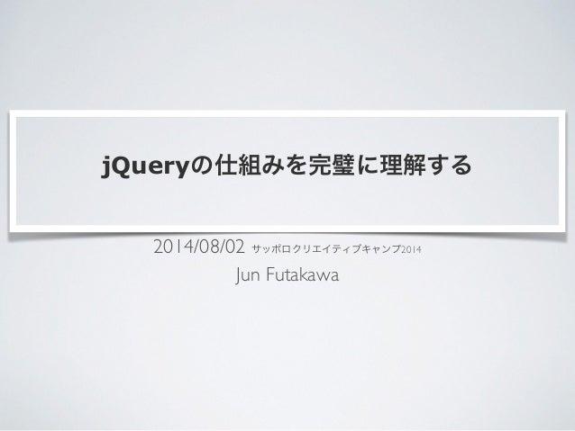 jQueryの仕組みを完璧に理解する 2014/08/02 サッポロクリエイティブキャンプ2014  Jun Futakawa