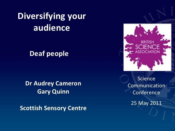 Diversifying your audience Deaf people Dr Audrey Cameron Gary Quinn Scottish Sensory Centre Science Communication Conferen...