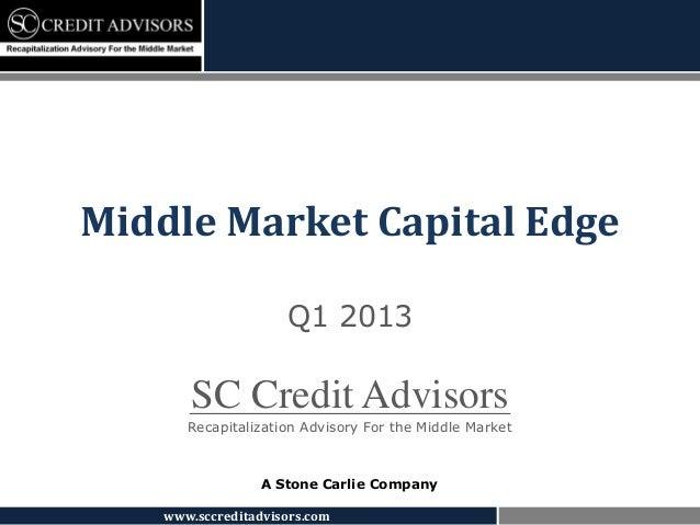 Middle Market Capital Edge                     Q1 2013       SC Credit Advisors       Recapitalization Advisory For the Mi...