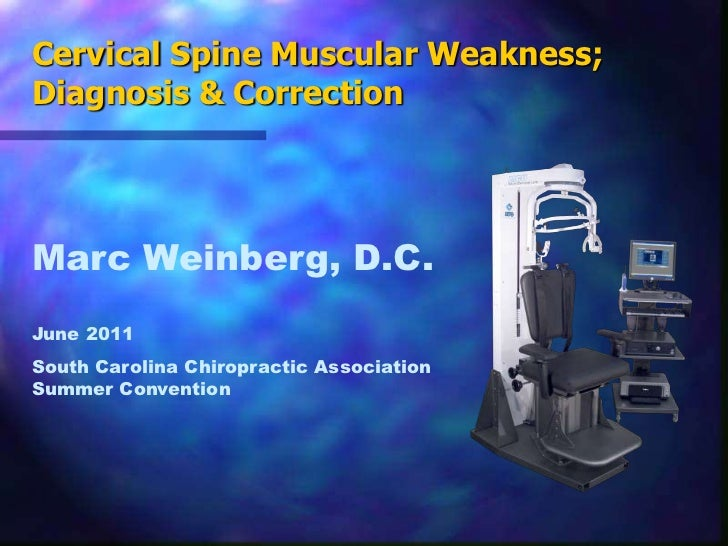 Cervical Spine Muscular Weakness; Diagnosis & Correction<br />Marc Weinberg, D.C.<br />June 2011<br />South Carolina Chiro...