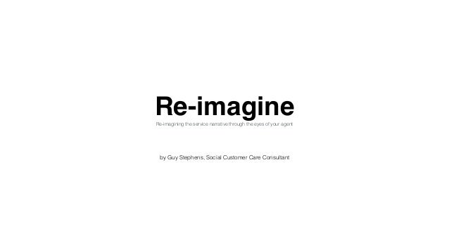 Re-imagineRe-imagining the service narrative through the eyes of your agent by Guy Stephens, Social Customer Care Consulta...