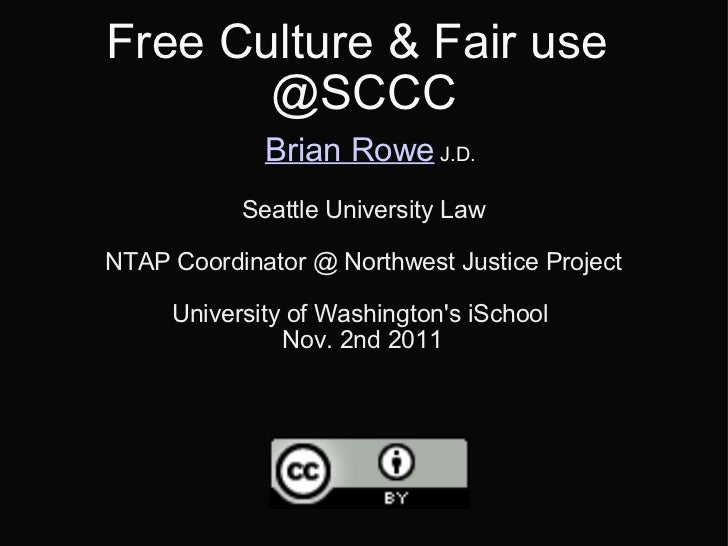 Free Culture & Fair use  @SCCC   Brian Rowe  J.D. Seattle University Law NTAP Coordinator @ Northwest Justice Project Univ...