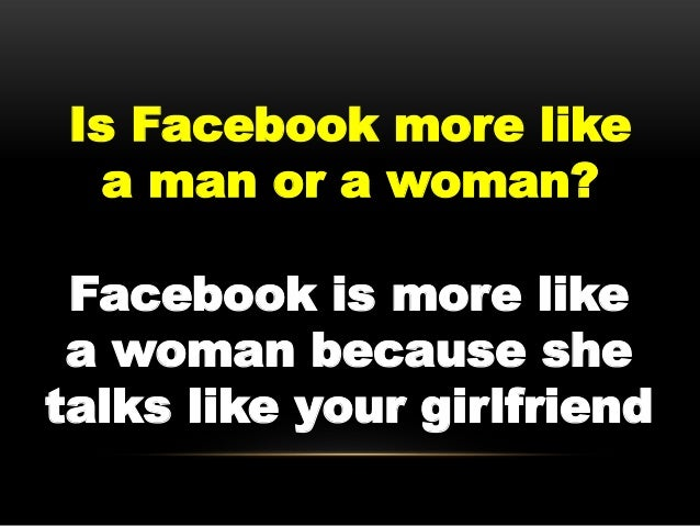 Is Facebook more like   a man or a woman? Facebook is more like a woman because shetalks like your girlfriend