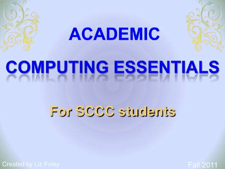 Academic<br />COMPUTING ESSENTIALS<br />For SCCC students<br />Fall 2011<br />Created by Liz Foley<br />