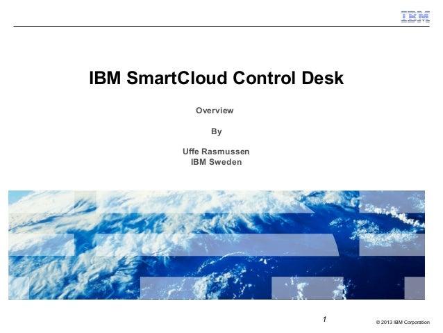 2013 IBM Corporation1IBM SmartCloud Control DeskOverviewByUffe RasmussenIBM  Sweden ...