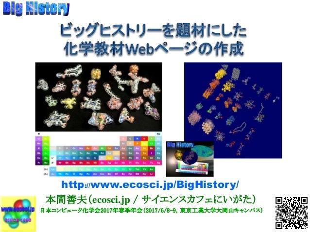 本間善夫(ecosci.jp / サイエンスカフェにいがた) 日本コンピュータ化学会2017年春季年会(2017/6/8-9,東京工業大学大岡山キャンパス) http://www.ecosci.jp/BigHistory/