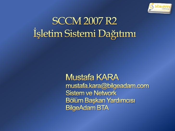 SCCM 2007 R2İşletim Sistemi Dağıtımı<br />Mustafa KARA<br />mustafa.kara@bilgeadam.com<br />Sistem ve Network<br />Bölüm B...