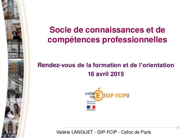 Socle de connaissances et de compétences professionnelles Rendez-vous de la formation et de l'orientation 16 avril 2015 Va...