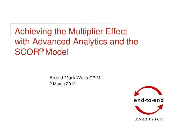 Achieving the Multiplier Effectwith Advanced Analytics and theSCOR® Model        Arnold Mark Wells CPIM        2 March 2012