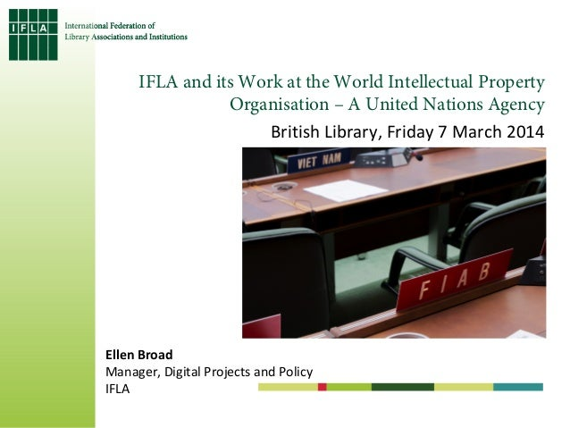 IFLA and its Work at the World Intellectual Property Organisation – A United Nations Agency British Library, Friday 7 Marc...