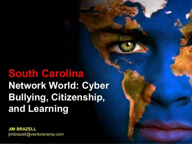 South Carolina Network World: Cyber Bullying, Citizenship, and Learning JIM BRAZELL jim.brazell@radicalplatypus.com