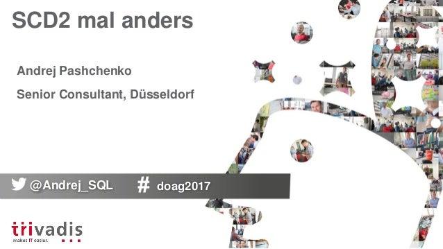 SCD2 mal anders Andrej Pashchenko Senior Consultant, Düsseldorf @Andrej_SQL doag2017