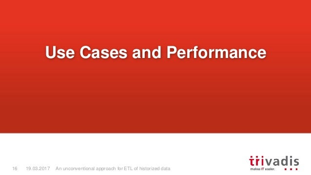An unconventional approach for ETL of historized data16 19.03.2017 Use Cases and Performance