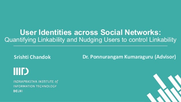 User Identities across Social Networks: Quantifying Linkability and Nudging Users to control Linkability Dr.	   Ponnuranga...