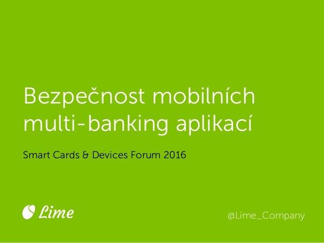 Bezpečnost mobilních multi-banking aplikací Smart Cards & Devices Forum 2016 @Lime_CompanyLime