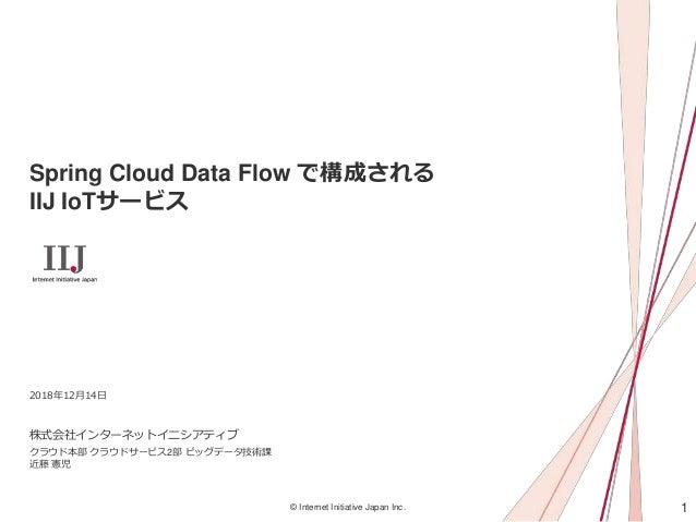 1© Internet Initiative Japan Inc. Spring Cloud Data Flow で構成される IIJ IoTサービス 株式会社インターネットイニシアティブ 2018年12月14日 クラウド本部 クラウドサービス...