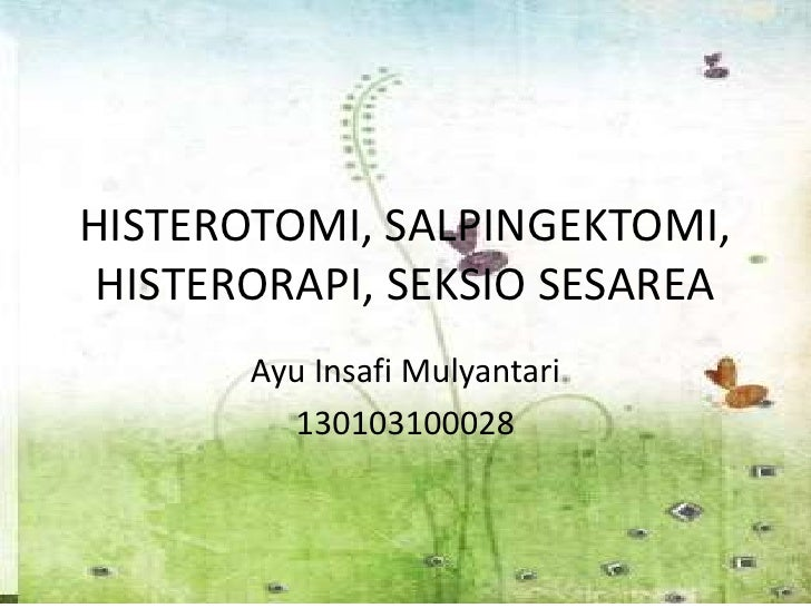 HISTEROTOMI, SALPINGEKTOMI, HISTERORAPI, SEKSIO SESAREA       Ayu Insafi Mulyantari         130103100028