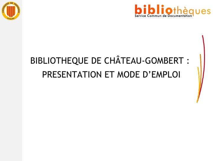 <ul><li>BIBLIOTHEQUE DE CHÂTEAU-GOMBERT : </li></ul><ul><li>PRESENTATION ET MODE D'EMPLOI </li></ul>
