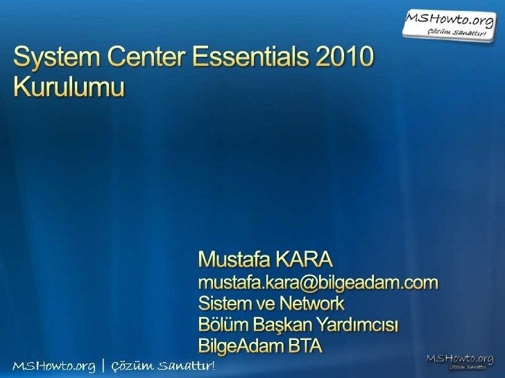 System Center Essentials 2010Kurulumu<br />Mustafa KARA<br />mustafa.kara@bilgeadam.com<br />Sistem ve Network <br />Bölüm...