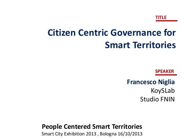 TITLE  Citizen Centric Governance for Smart Territories SPEAKER  Francesco Niglia KoySLab Studio FNIN  People Centered Sma...
