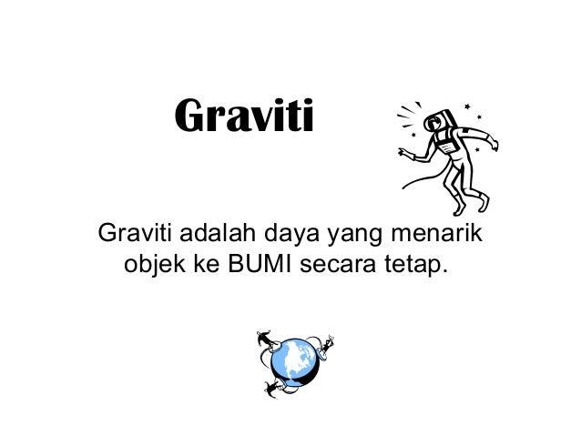 GravitiGraviti adalah daya yang menarik  objek ke BUMI secara tetap.
