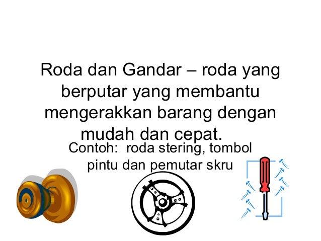 Roda dan Gandar – roda yang  berputar yang membantumengerakkan barang dengan    mudah dan cepat.   Contoh: roda stering, t...