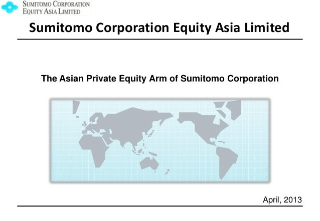 Sumitomo Corporation Equity Asia Limited  The Asian Private Equity Arm of Sumitomo Corporation  April, 2013