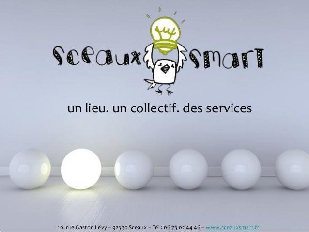 Powerpoint Templates 10, rue Gaston Lévy – 92330 Sceaux – Tél : 06 73 02 44 46 – www.sceauxsmart.fr un lieu. un collectif....