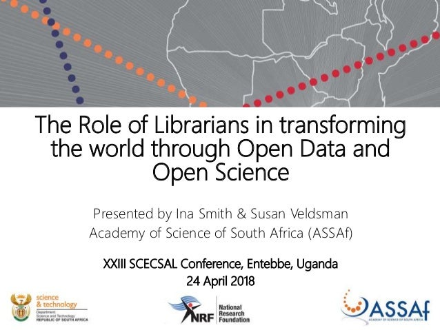 The Role of Librarians in transforming the world through Open Data and Open Science Presented by Ina Smith & Susan Veldsma...
