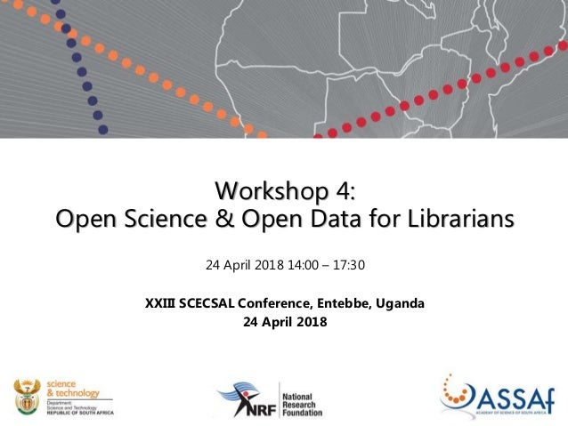 Workshop 4: Open Science & Open Data for Librarians 24 April 2018 14:00 – 17:30 XXIII SCECSAL Conference, Entebbe, Uganda ...