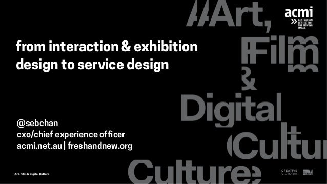 from interaction & exhibition design to service design @sebchan cxo/chief experience officer acmi.net.au   freshandnew.org
