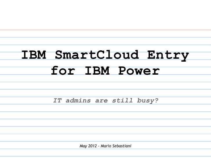 IBM SmartCloud Entry    for IBM Power   IT admins are still busy?         May 2012 - Mario Sebastiani