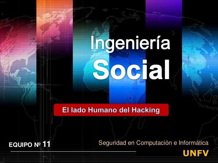 IngenieríaSocial<br />El lado Humano del Hacking<br />EQUIPO Nº 11<br />Seguridad en Computación e Informática<br />1<br /...