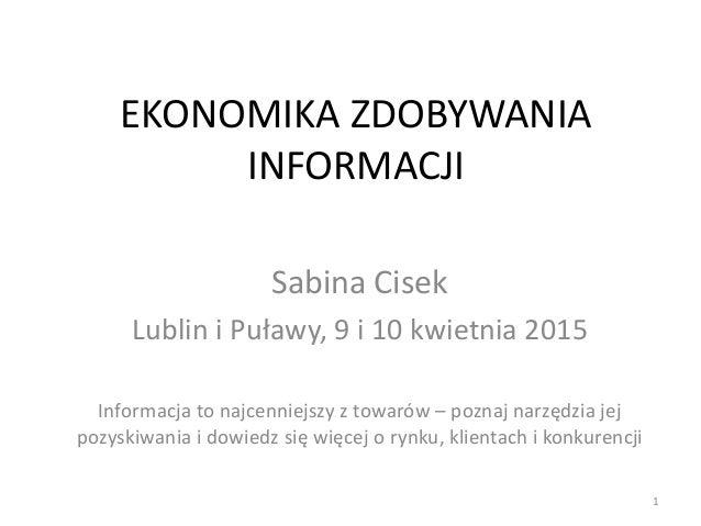 EKONOMIKA ZDOBYWANIA INFORMACJI Sabina Cisek Lublin i Puławy, 9 i 10 kwietnia 2015 Informacja to najcenniejszy z towarów –...