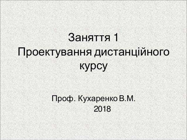 Заняття 1 Проектування дистанційного курсу Проф. КухаренкоВ.М. 2018