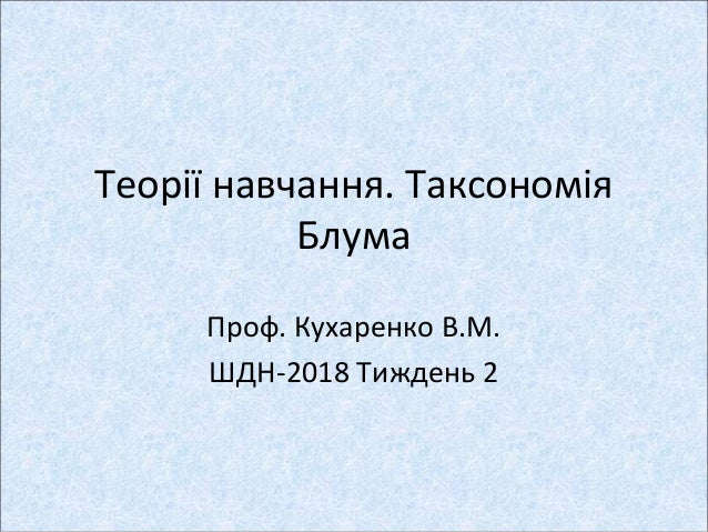 Теорії навчання. Таксономія Блума Проф. Кухаренко В.М. ШДН-2018 Тиждень 2