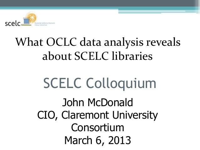 What OCLC data analysis reveals    about SCELC libraries     SCELC Colloquium         John McDonald    CIO, Claremont Univ...