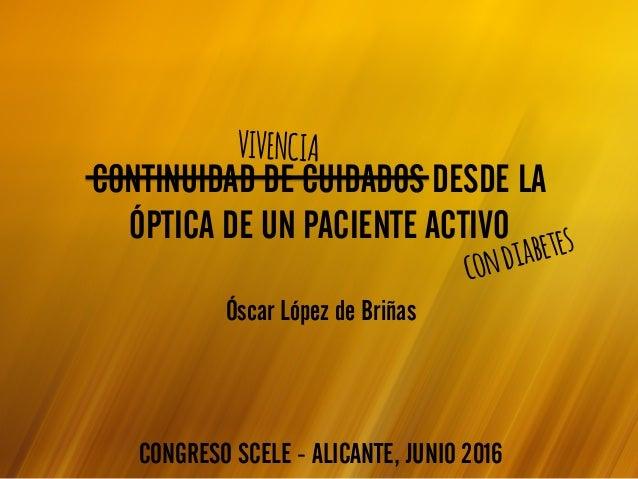 CONTINUIDAD DE CUIDADOS DESDE LA ÓPTICA DE UN PACIENTE ACTIVO CONGRESO SCELE - ALICANTE, JUNIO 2016 condiabetes Óscar Lópe...