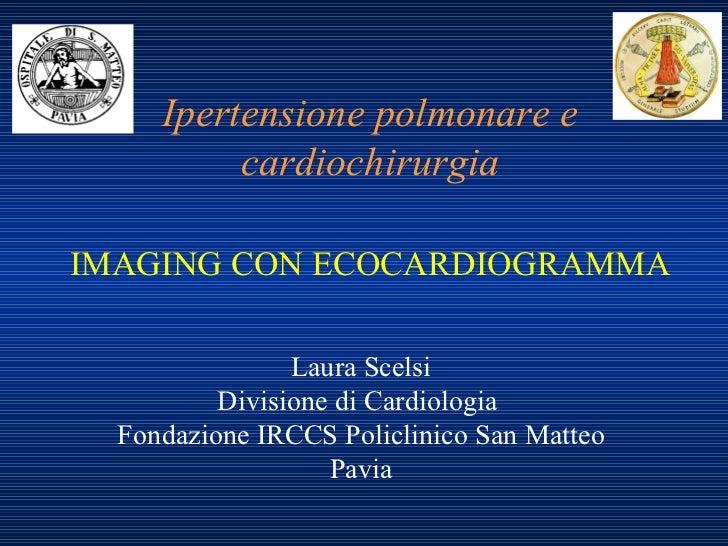 Ipertensione polmonare e cardiochirurgia IMAGING CON ECOCARDIOGRAMMA Laura Scelsi Divisione di Cardiologia  Fondazione IRC...