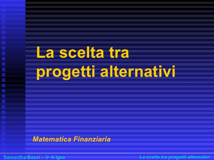 La scelta tra progetti alternativi Matematica Finanziaria