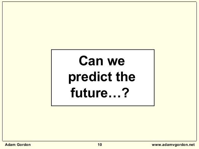 Adam Gordon 10 www.adamvgordon.net Can we predict the future…?