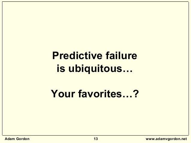 Adam Gordon 13 www.adamvgordon.net Predictive failure is ubiquitous… Your favorites…?