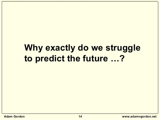 Adam Gordon 14 www.adamvgordon.net Why exactly do we struggle to predict the future …?