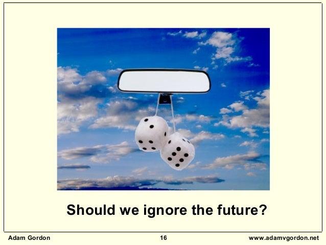 Adam Gordon 16 www.adamvgordon.net Should we ignore the future?