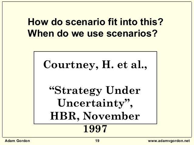 """Adam Gordon 19 www.adamvgordon.net Courtney, H. et al., """"Strategy Under Uncertainty"""", HBR, November 1997 How do scenario f..."""