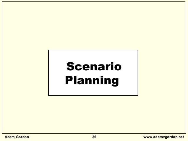 Adam Gordon 26 www.adamvgordon.net Scenario Planning