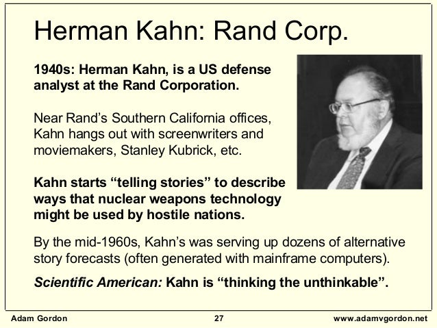Adam Gordon 27 www.adamvgordon.net 1940s: Herman Kahn, is a US defense analyst at the Rand Corporation. Near Rand's Southe...